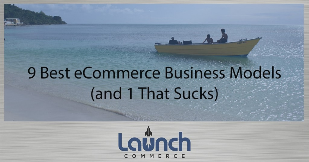 001: The 9 Best eCommerce Business Models & 1 That Completely Sucks