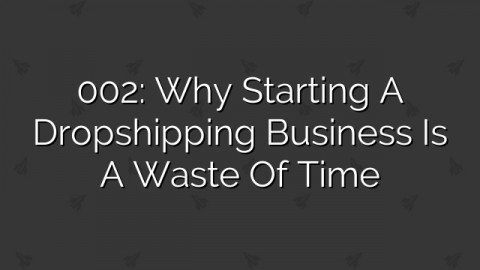 002: Why Starting a Dropshipping Business is a Waste of Time