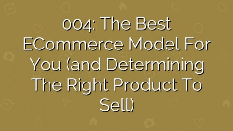 004: The Best eCommerce Model for You (and Determining the Right Product to Sell)