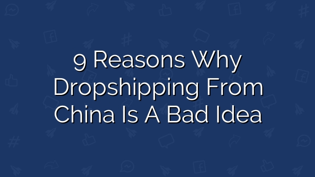 9 Reasons Why Dropshipping from China is a Bad Idea