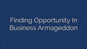 Finding Opportunity in Business Armageddon