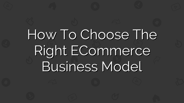 How to Choose the Right eCommerce Business Model