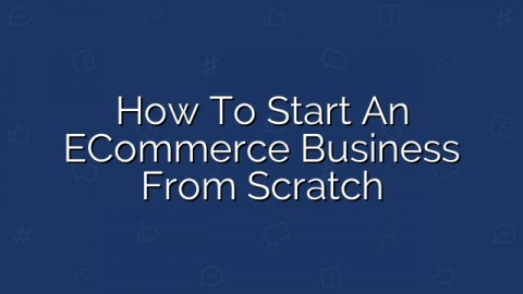 How to Start an eCommerce Business from Scratch