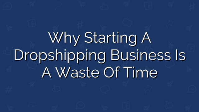 Why Starting a Dropshipping Business is a Waste of Time